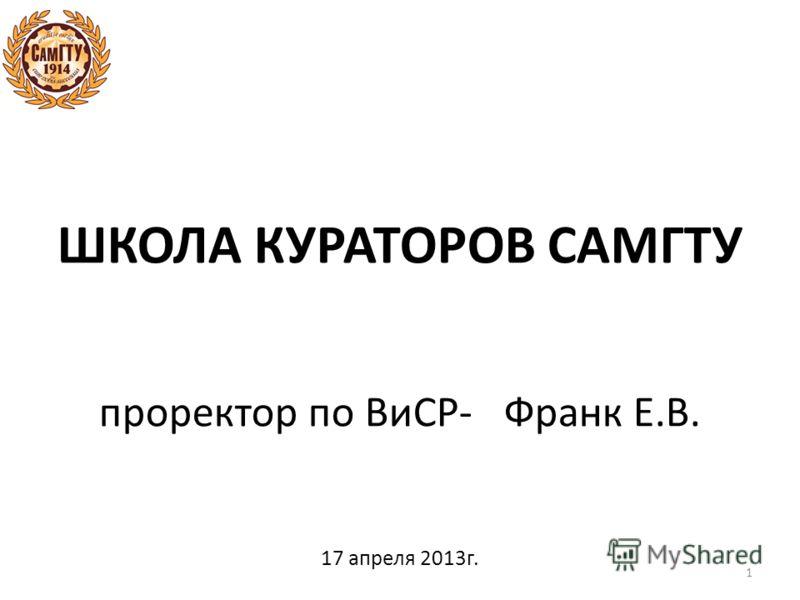ШКОЛА КУРАТОРОВ САМГТУ проректор по ВиСР- Франк Е.В. 17 апреля 2013г. 1