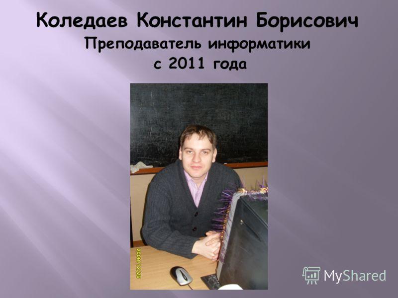 Коледаев Константин Борисович Преподаватель информатики с 2011 года