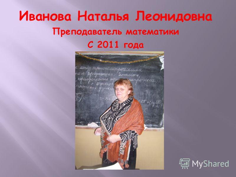 Иванова Наталья Леонидовна Преподаватель математики С 2011 года