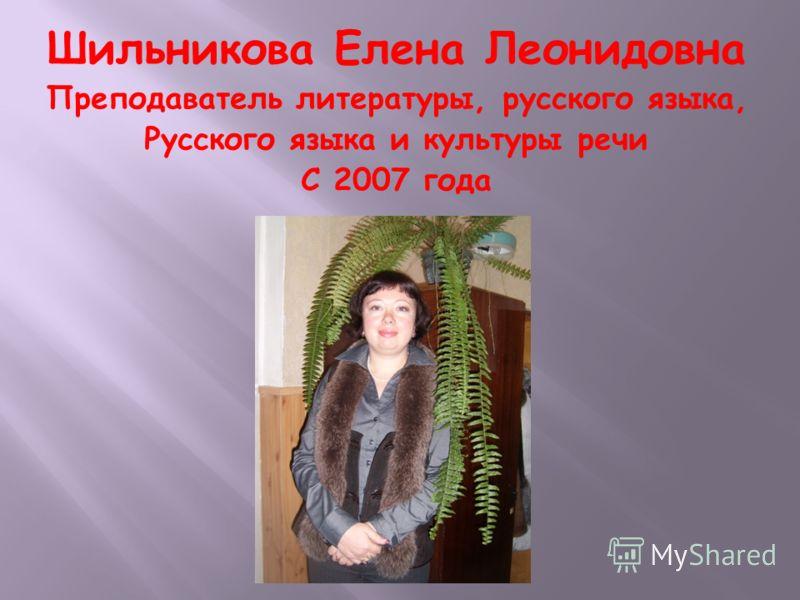 Шильникова Елена Леонидовна Преподаватель литературы, русского языка, Русского языка и культуры речи С 2007 года