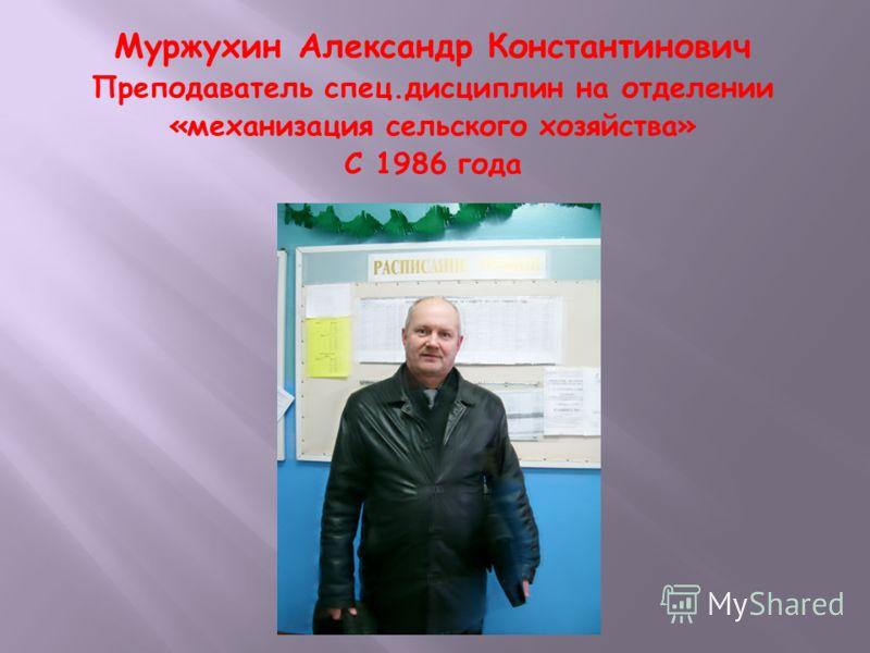 Муржухин Александр Константинович Преподаватель спец.дисциплин на отделении «механизация сельского хозяйства» С 1986 года