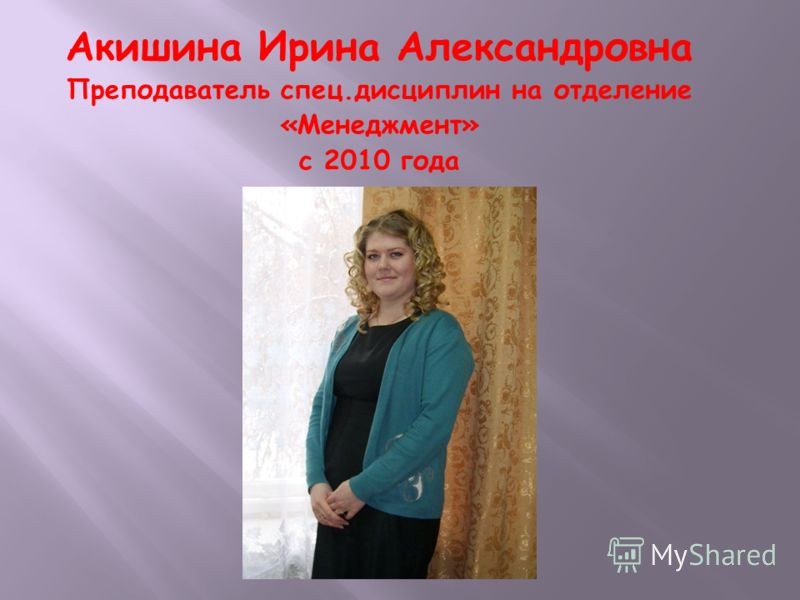 Акишина Ирина Александровна Преподаватель спец.дисциплин на отделение «Менеджмент» с 2010 года