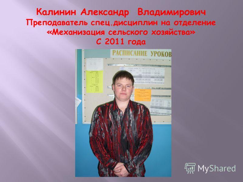 Калинин Александр Владимирович Преподаватель спец.дисциплин на отделение «Механизация сельского хозяйства» С 2011 года