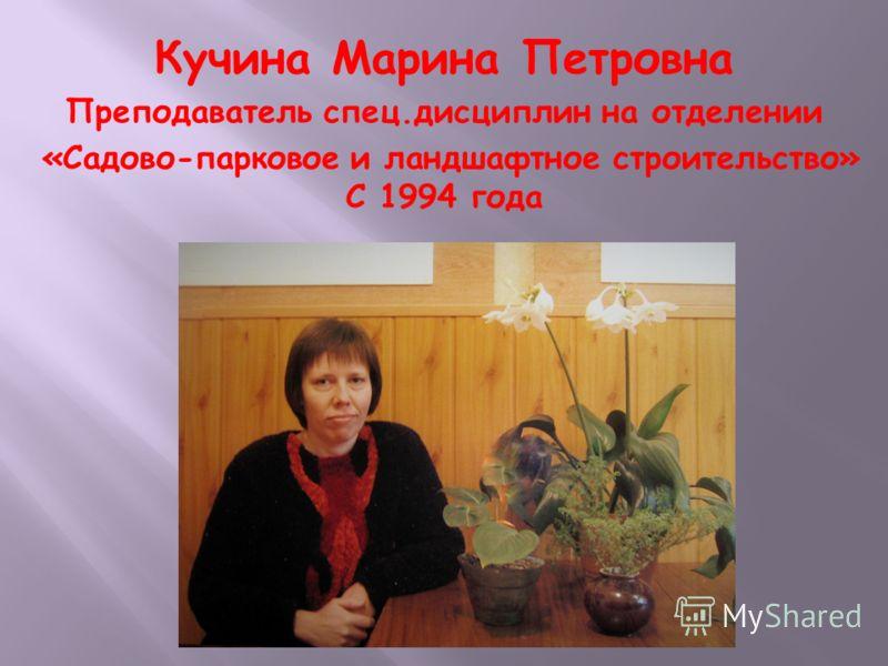 Кучина Марина Петровна Преподаватель спец.дисциплин на отделении «Садово-парковое и ландшафтное строительство» С 1994 года