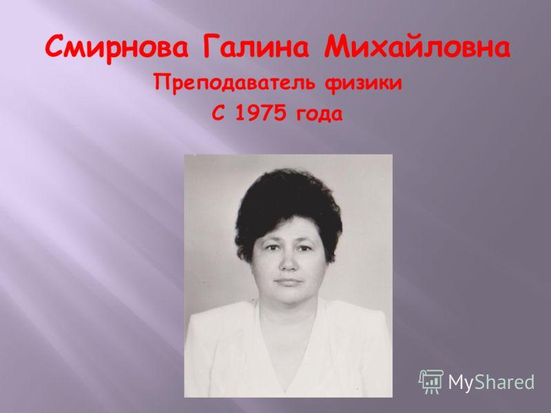 Смирнова Галина Михайловна Преподаватель физики С 1975 года