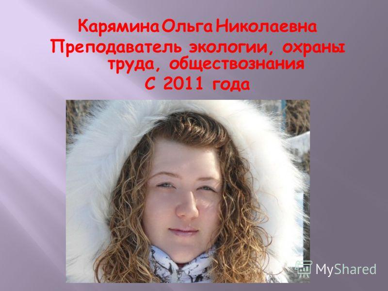Карямина Ольга Николаевна Преподаватель экологии, охраны труда, обществознания С 2011 года