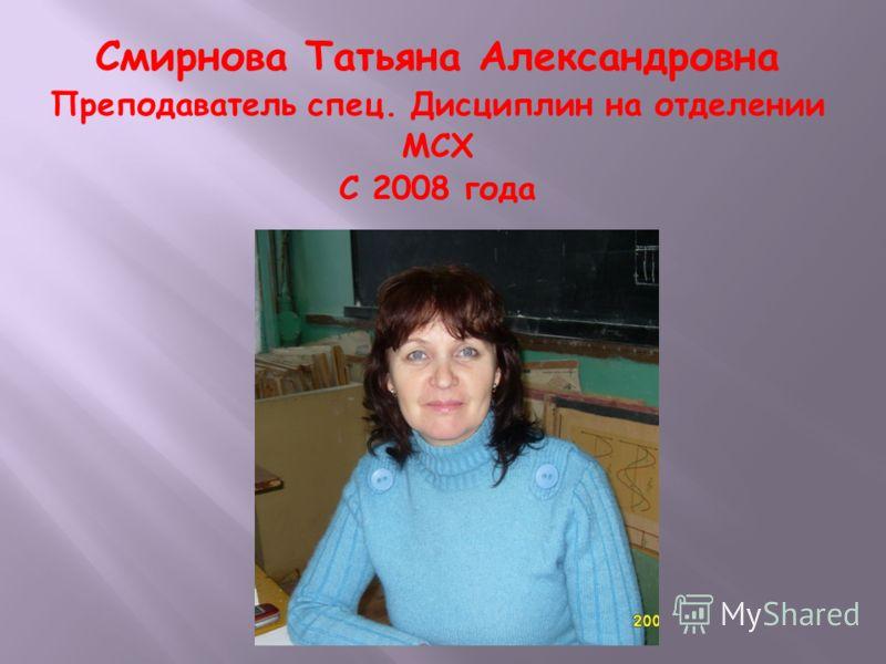 Смирнова Татьяна Александровна Преподаватель спец. Дисциплин на отделении МСХ С 2008 года