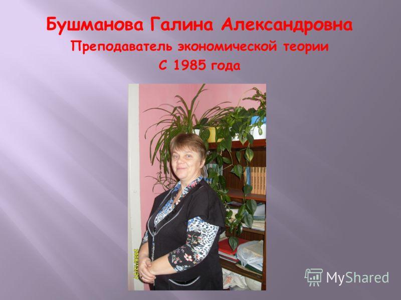 Бушманова Галина Александровна Преподаватель экономической теории С 1985 года