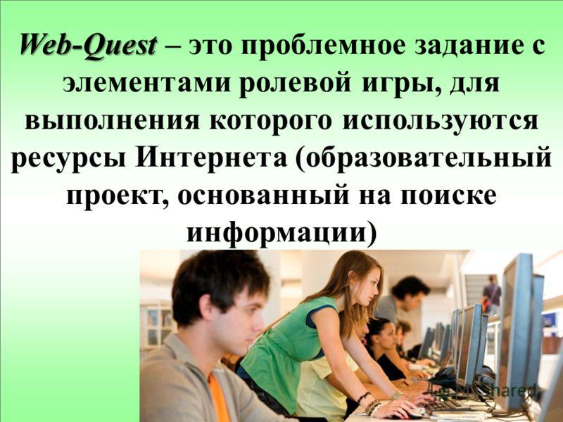 Web-Quest Web-Quest – это проблемное задание с элементами ролевой игры, для выполнения которого используются ресурсы Интернета (образовательный проект, основанный на поиске информации)