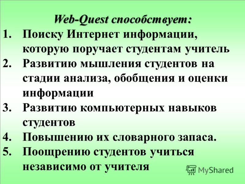 Web-Quest способствует: 1.Поиску Интернет информации, которую поручает студентам учитель 2.Развитию мышления студентов на стадии анализа, обобщения и оценки информации 3.Развитию компьютерных навыков студентов 4.Повышению их словарного запаса. 5.Поощ