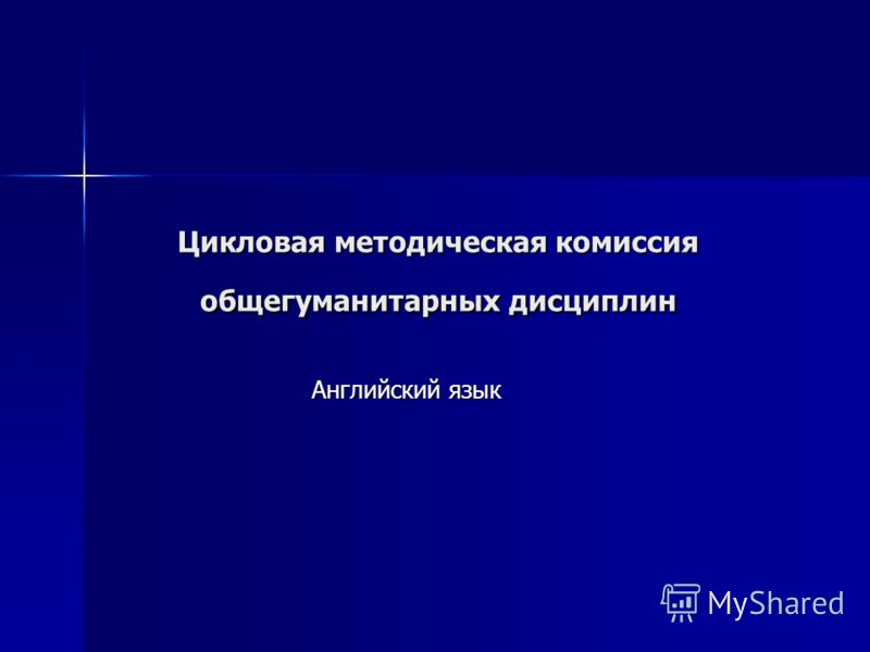 Цикловая методическая комиссия общегуманитарных дисциплин Английский язык
