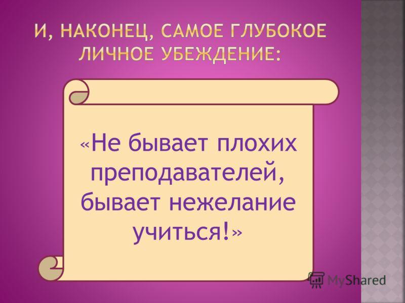 « Не бывает плохих преподавателей, бывает нежелание учиться!»