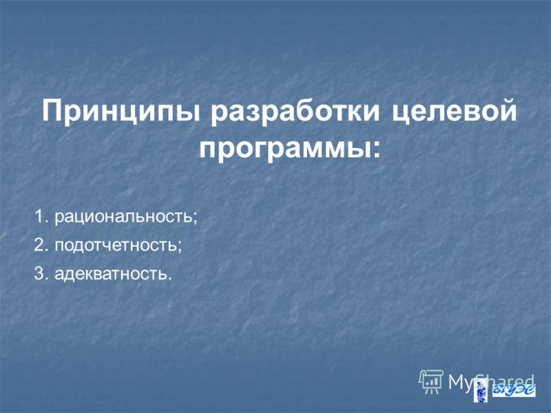 Принципы разработки целевой программы: 1.рациональность; 2.подотчетность; 3.адекватность.