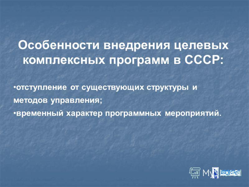Особенности внедрения целевых комплексных программ в СССР: отступление от существующих структуры и методов управления; временный характер программных мероприятий.