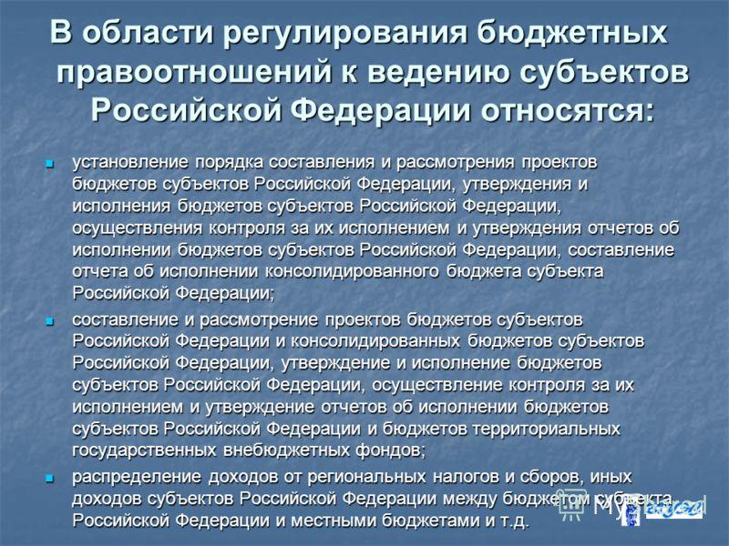 В области регулирования бюджетных правоотношений к ведению субъектов Российской Федерации относятся: установление порядка составления и рассмотрения проектов бюджетов субъектов Российской Федерации, утверждения и исполнения бюджетов субъектов Российс