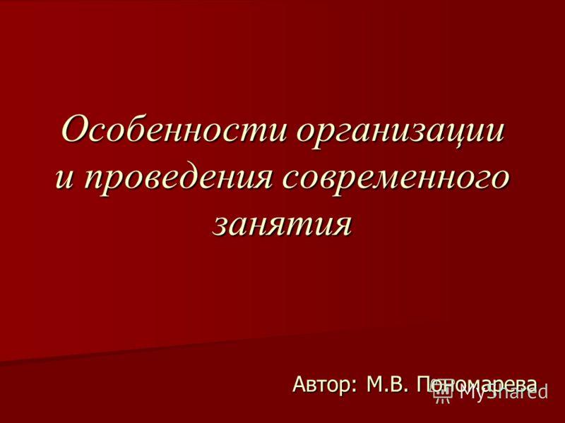 Особенности организации и проведения современного занятия Автор: М.В. Пономарева