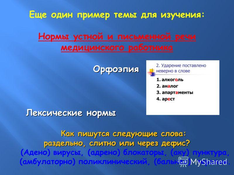 Еще один пример темы для изучения: Нормы устной и письменной речи медицинского работника Орфоэпия Орфоэпия Лексические нормы Лексические нормы Как пишутся следующие слова: Как пишутся следующие слова: раздельно, слитно или через дефис? (Адено) вирусы