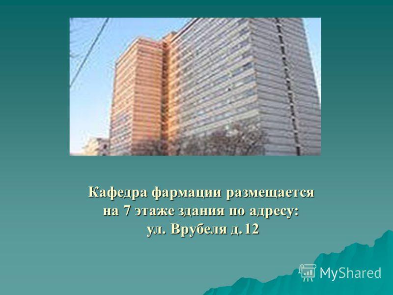 Кафедра фармации размещается на 7 этаже здания по адресу: ул. Врубеля д. 12 ул. Врубеля д. 12