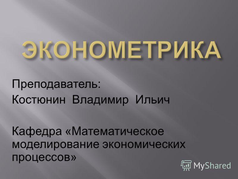Преподаватель : Костюнин Владимир Ильич Кафедра « Математическое моделирование экономических процессов »