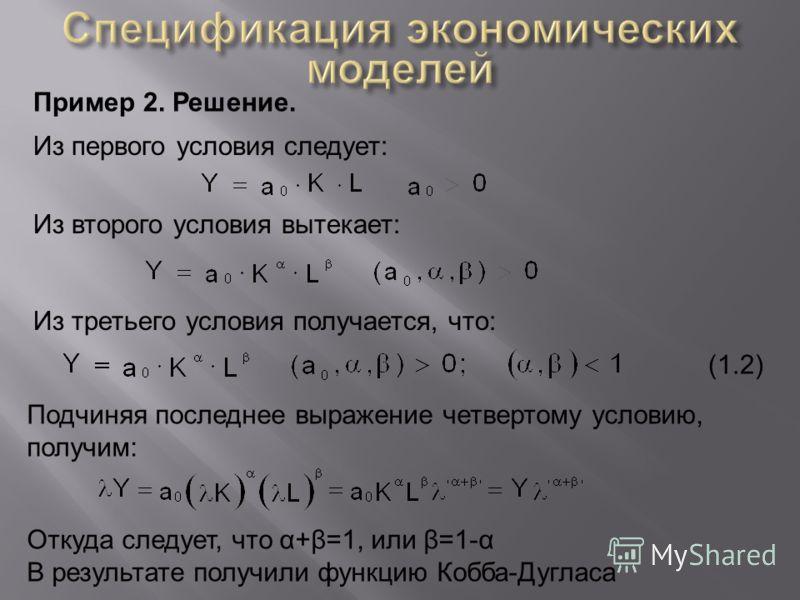 Пример 2. Решение. Из первого условия следует: Из второго условия вытекает: Из третьего условия получается, что: Подчиняя последнее выражение четвертому условию, получим: Откуда следует, что α+β=1, или β=1-α В результате получили функцию Кобба-Дуглас