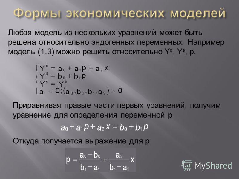 Любая модель из нескольких уравнений может быть решена относительно эндогенных переменных. Например модель (1.3) можно решить относительно Y d, Y s, p. Приравнивая правые части первых уравнений, получим уравнение для определения переменной р Откуда п