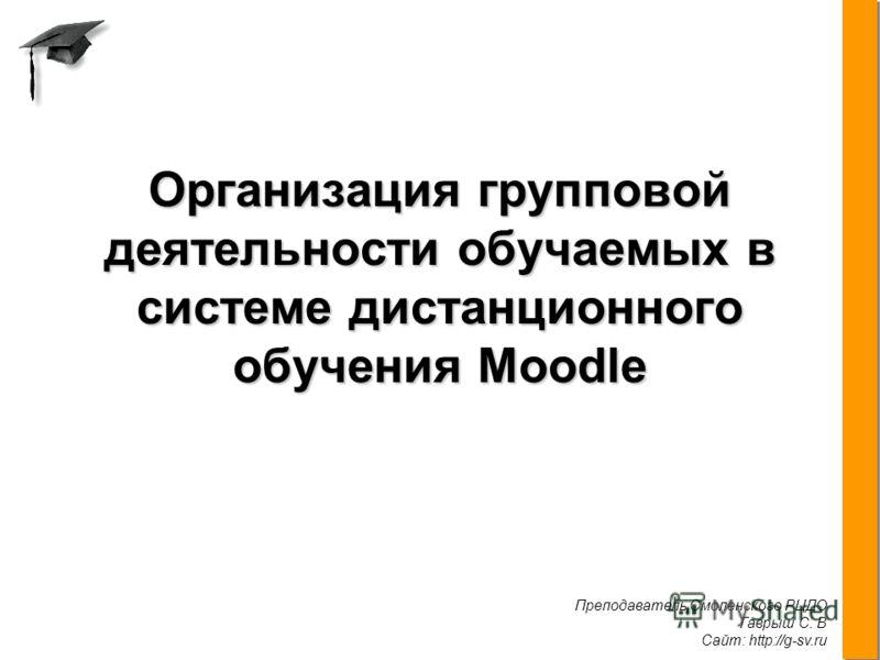 Преподаватель Смоленского РЦДО Гаврыш С. В Сайт: http://g-sv.ru. Организация групповой деятельности обучаемых в системе дистанционного обучения Moodle