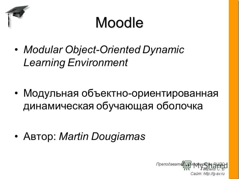 Преподаватель Смоленского РЦДО Гаврыш С. В Сайт: http://g-sv.ru. Moodle Modular Object-Oriented Dynamic Learning Environment Модульная объектно-ориентированная динамическая обучающая оболочка Автор: Martin Dougiamas