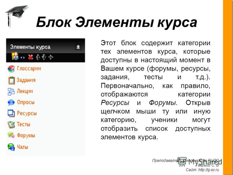 Преподаватель Смоленского РЦДО Гаврыш С. В Сайт: http://g-sv.ru. Блок Элементы курса Этот блок содержит категории тех элементов курса, которые доступны в настоящий момент в Вашем курсе (форумы, ресурсы, задания, тесты и т.д.). Первоначально, как прав