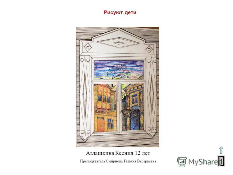 Рисуют дети Атлашкина Ксения 12 лет Преподаватель Смирнова Татьяна Валерьевна