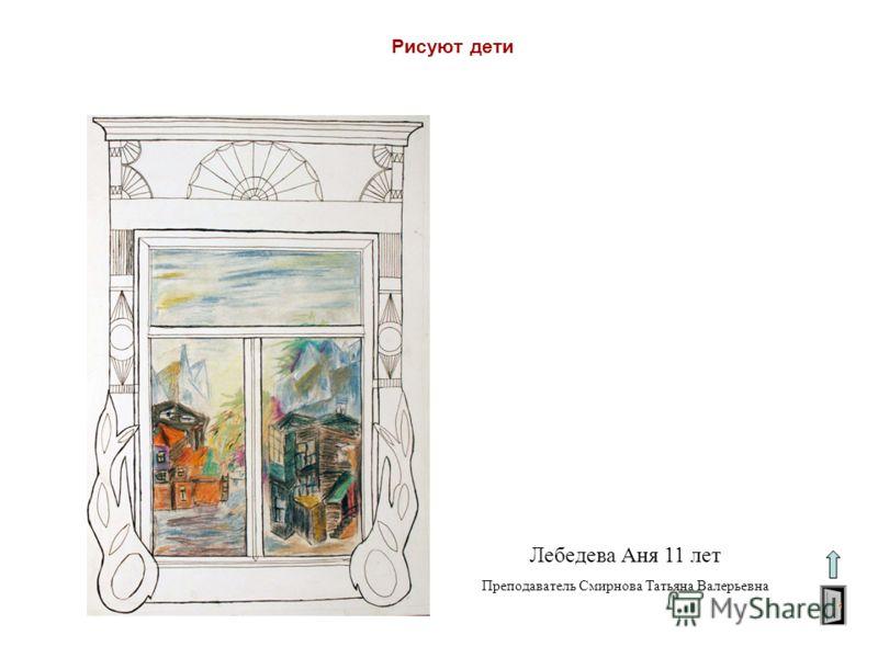 Рисуют дети Лебедева Аня 11 лет Преподаватель Смирнова Татьяна Валерьевна