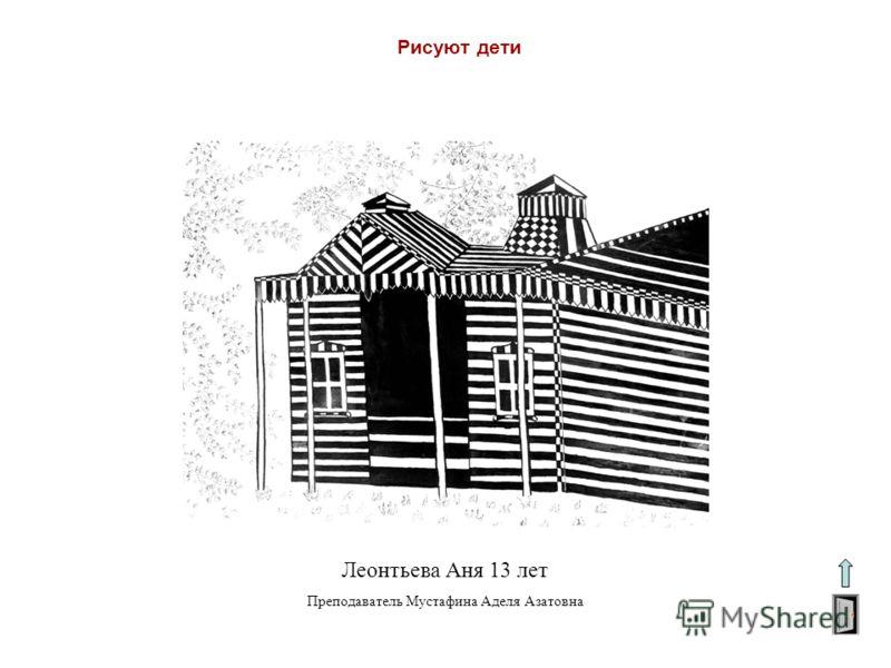 Рисуют дети Леонтьева Аня 13 лет Преподаватель Мустафина Аделя Азатовна