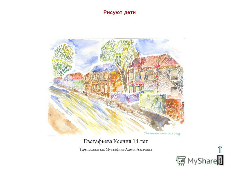 Рисуют дети Евстафьева Ксения 14 лет Преподаватель Мустафина Аделя Азатовна