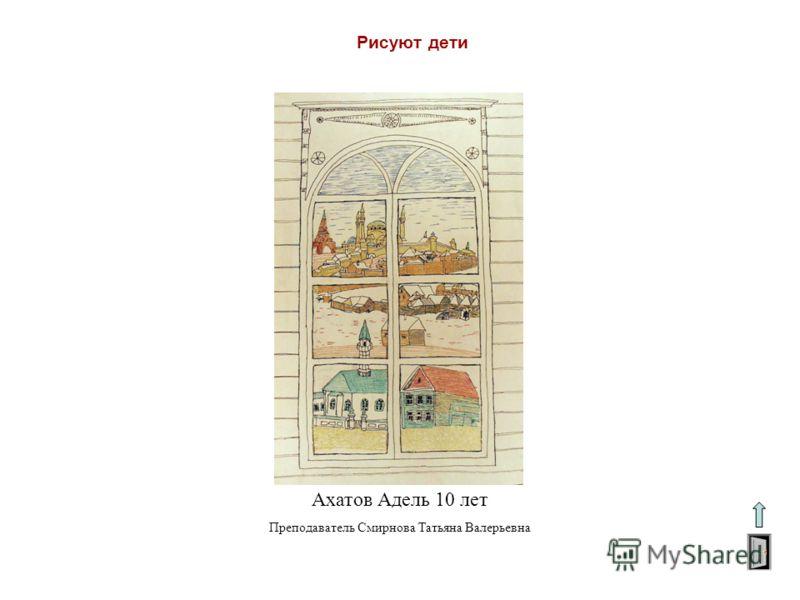 Рисуют дети Ахатов Адель 10 лет Преподаватель Смирнова Татьяна Валерьевна