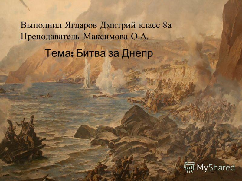 Выполнил Ягдаров Дмитрий класс 8а Преподаватель Максимова О.А. Тема : Битва за Днепр