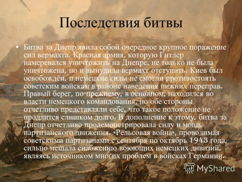 Последствия битвы Битва за Днепр явила собой очередное крупное поражение сил вермахта. Красная армия, которую Гитлер намеревался уничтожить на Днепре, не только не была уничтожена, но и вынудила вермахт отступить. Киев был освобождён, и немецкие силы