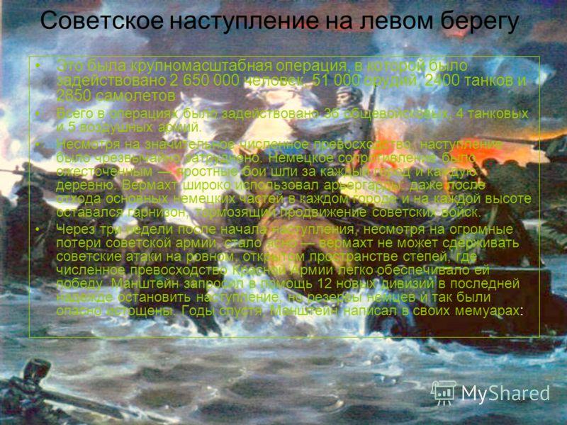Советское наступление на левом берегу Это была крупномасштабная операция, в которой было задействовано 2 650 000 человек, 51 000 орудий, 2400 танков и 2850 самолетов Всего в операциях было задействовано 36 общевойсковых, 4 танковых и 5 воздушных арми