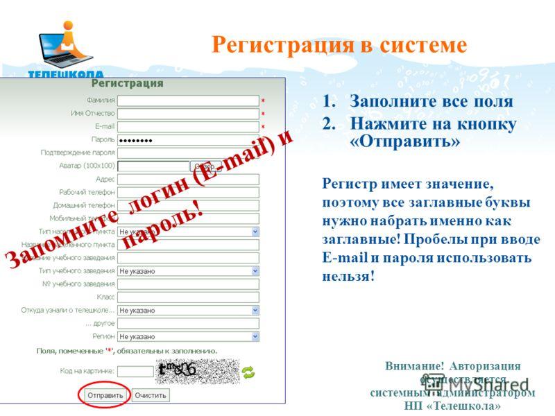 Регистрация в системе 1.Заполните все поля 2.Нажмите на кнопку «Отправить» Регистр имеет значение, поэтому все заглавные буквы нужно набрать именно как заглавные! Пробелы при вводе E-mail и пароля использовать нельзя! Внимание! Авторизация осуществля