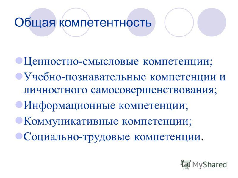 Общая компетентность Ценностно-смысловые компетенции; Учебно-познавательные компетенции и личностного самосовершенствования; Информационные компетенции; Коммуникативные компетенции; Социально-трудовые компетенции.