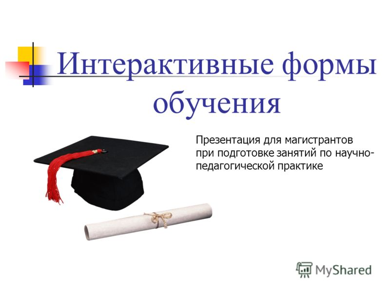 Интерактивные формы обучения Презентация для магистрантов при подготовке занятий по научно- педагогической практике