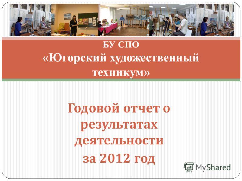 Годовой отчет о результатах деятельности за 2012 год БУ СПО «Югорский художественный техникум»