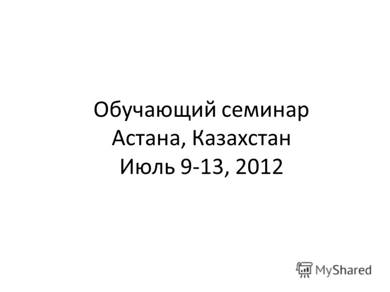 Обучающий семинар Астана, Казахстан Июль 9-13, 2012