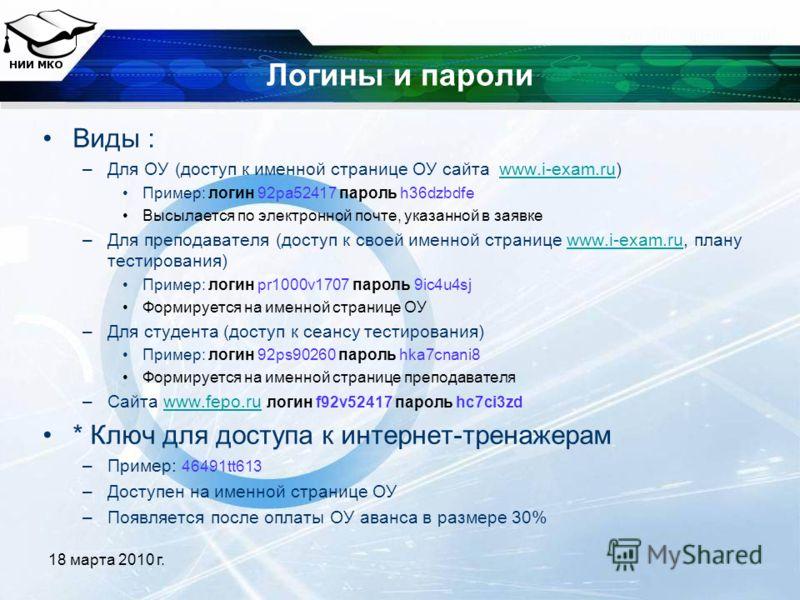 18 марта 2010 г. Логины и пароли Виды : –Для ОУ (доступ к именной странице ОУ сайта www.i-exam.ru)www.i-exam.ru Пример: логин 92pa52417 пароль h36dzbdfe Высылается по электронной почте, указанной в заявке –Для преподавателя (доступ к своей именной ст