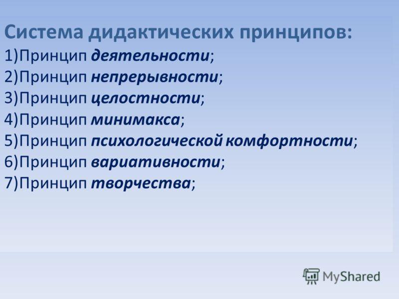 Система дидактических принципов: 1)Принцип деятельности; 2)Принцип непрерывности; 3)Принцип целостности; 4)Принцип минимакса; 5)Принцип психологической комфортности; 6)Принцип вариативности; 7)Принцип творчества;