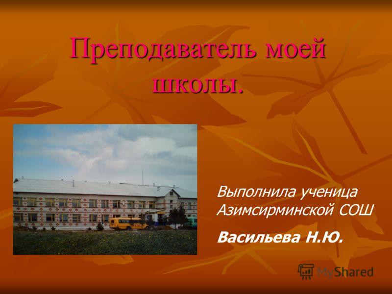 Преподаватель моей школы. Выполнила ученица Азимсирминской СОШ Васильева Н.Ю.