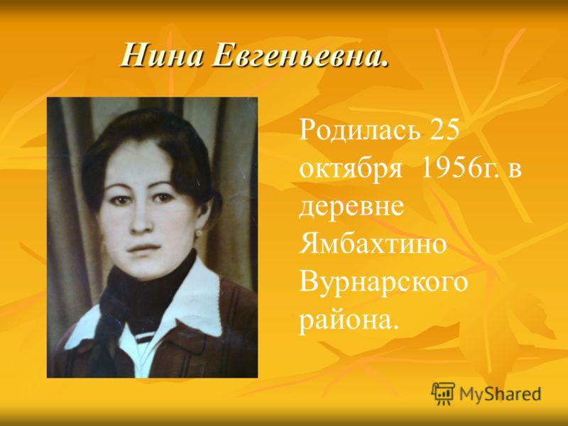 Нина Евгеньевна. Родилась 25 октября 1956г. в деревне Ямбахтино Вурнарского района.