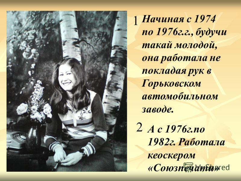 Начиная с 1974 по 1976г.г., будучи такай молодой, она работала не покладая рук в Горьковском автомобильном заводе. 1 2 А с 1976г.по 1982г. Работала кеоскером «Союзпечати»