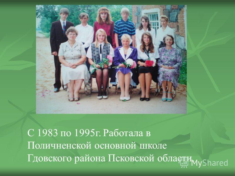 С 1983 по 1995г. Работала в Поличненской основной школе Гдовского района Псковской области.