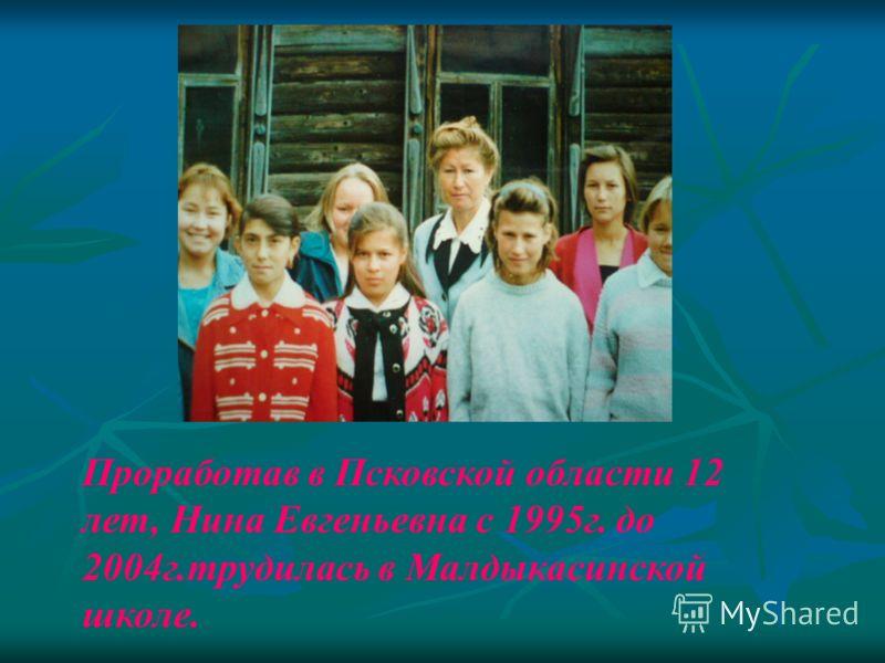 Проработав в Псковской области 12 лет, Нина Евгеньевна с 1995г. до 2004г.трудилась в Малдыкасинской школе.