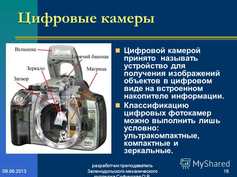 разработчик преподаватель Зеленодольского механического колледжа Софинская О.В. 1609.06.2013 Цифровые камеры Цифровой камерой принято называть устройство для получения изображений объектов в цифровом виде на встроенном накопителе информации. Классифи