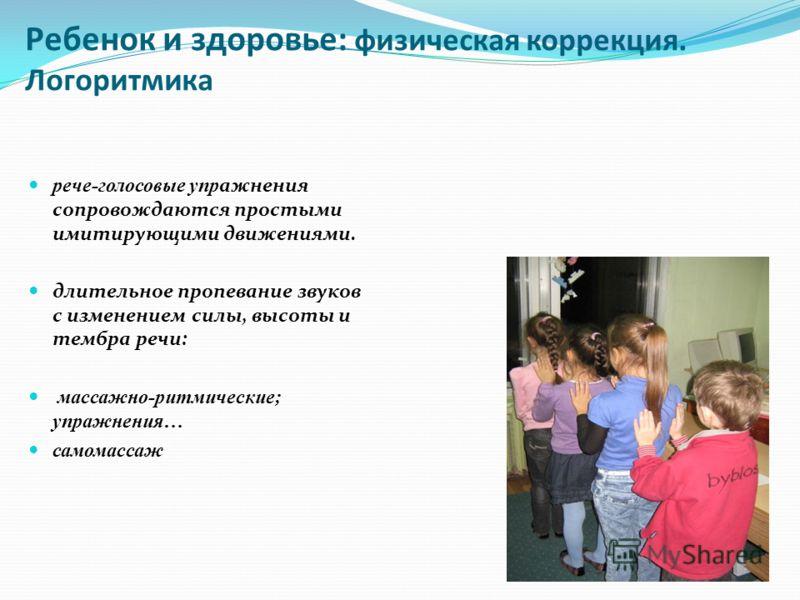 Ребенок и здоровье: физическая коррекция. Логоритмика рече-голосовые упр ажнения сопровождаются простыми имитирующими движениями. длительное пропевание звуков с изменением силы, высоты и тембра речи: массажно-ритмические; упражнения… самомассаж